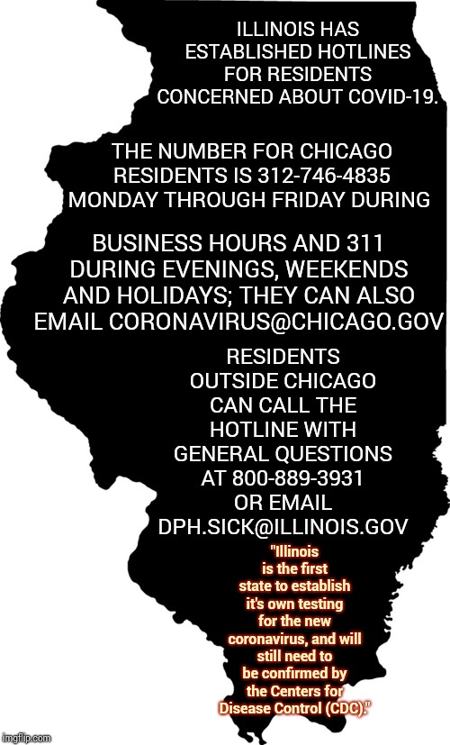 "Illinois Is On The Ball |  ILLINOIS HAS ESTABLISHED HOTLINES FOR RESIDENTS CONCERNED ABOUT COVID-19. THE NUMBER FOR CHICAGO RESIDENTS IS 312-746-4835 MONDAY THROUGH FRIDAY DURING; BUSINESS HOURS AND 311 DURING EVENINGS, WEEKENDS AND HOLIDAYS; THEY CAN ALSO EMAIL CORONAVIRUS@CHICAGO.GOV; RESIDENTS OUTSIDE CHICAGO CAN CALL THE HOTLINE WITH GENERAL QUESTIONS AT 800-889-3931 OR EMAIL DPH.SICK@ILLINOIS.GOV; ""Illinois is the first state to establish it's own testing for the new coronavirus, and will still need to be confirmed by the Centers for Disease Control (CDC)."" 