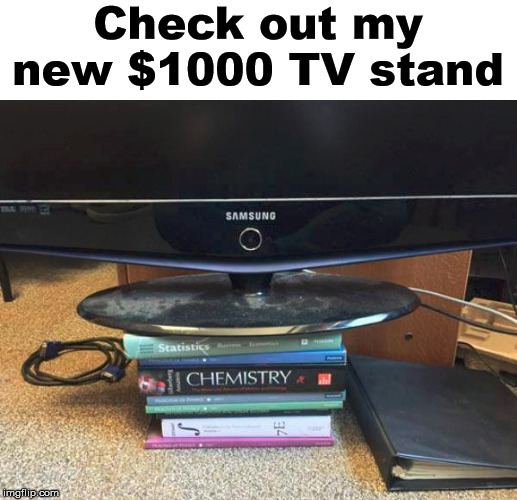 Books cost more than my car or TV does. |  Check out my new $1000 TV stand | image tagged in college,books,expensive | made w/ Imgflip meme maker