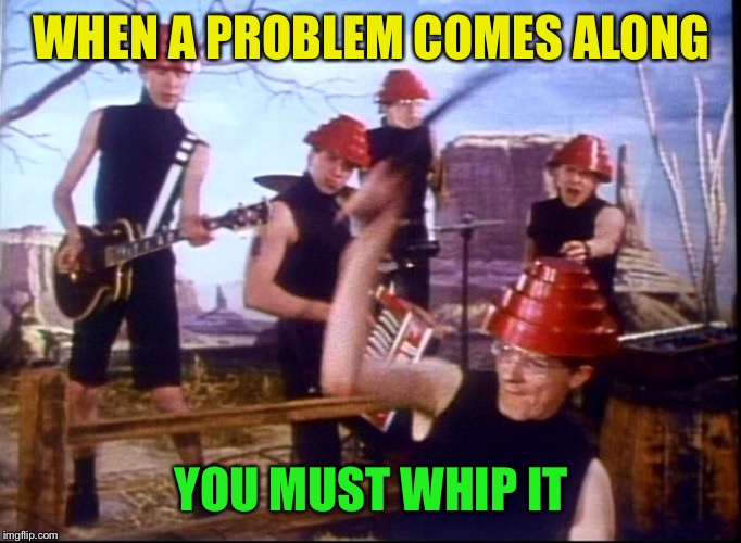WHEN A PROBLEM COMES ALONG YOU MUST WHIP IT | made w/ Imgflip meme maker