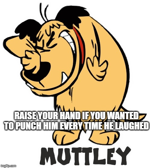 Muttley |  RAISE YOUR HAND IF YOU WANTED TO PUNCH HIM EVERY TIME HE LAUGHED | image tagged in classic cartoons | made w/ Imgflip meme maker