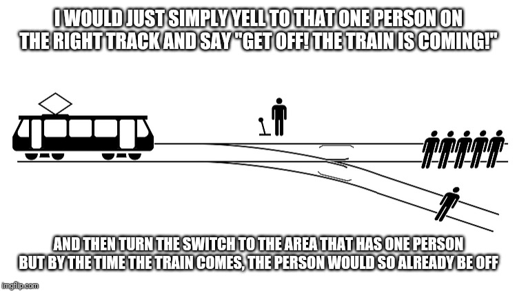 "My answer is different |  I WOULD JUST SIMPLY YELL TO THAT ONE PERSON ON THE RIGHT TRACK AND SAY ""GET OFF! THE TRAIN IS COMING!""; AND THEN TURN THE SWITCH TO THE AREA THAT HAS ONE PERSON BUT BY THE TIME THE TRAIN COMES, THE PERSON WOULD SO ALREADY BE OFF 