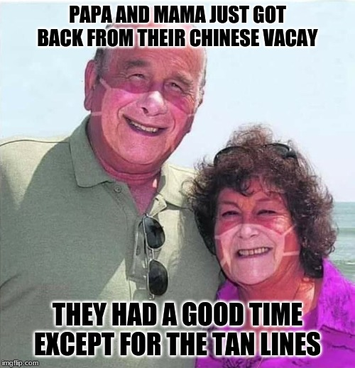 That covfefe is going around! |  PAPA AND MAMA JUST GOT BACK FROM THEIR CHINESE VACAY; THEY HAD A GOOD TIME EXCEPT FOR THE TAN LINES | image tagged in coronavirus,cruise,mask,disease,funny,memes | made w/ Imgflip meme maker