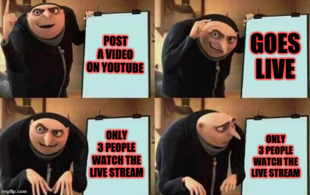Gru's Plan |  POST A VIDEO ON YOUTUBE; GOES LIVE; ONLY 3 PEOPLE WATCH THE LIVE STREAM; ONLY 3 PEOPLE WATCH THE LIVE STREAM | image tagged in gru's plan | made w/ Imgflip meme maker