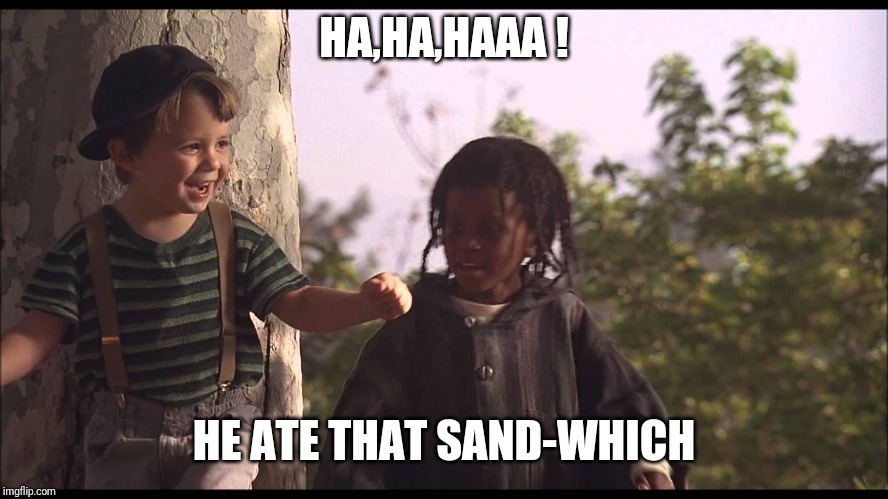 We got a... little rascals | HA,HA,HAAA ! HE ATE THAT SAND-WHICH | image tagged in we got a little rascals | made w/ Imgflip meme maker