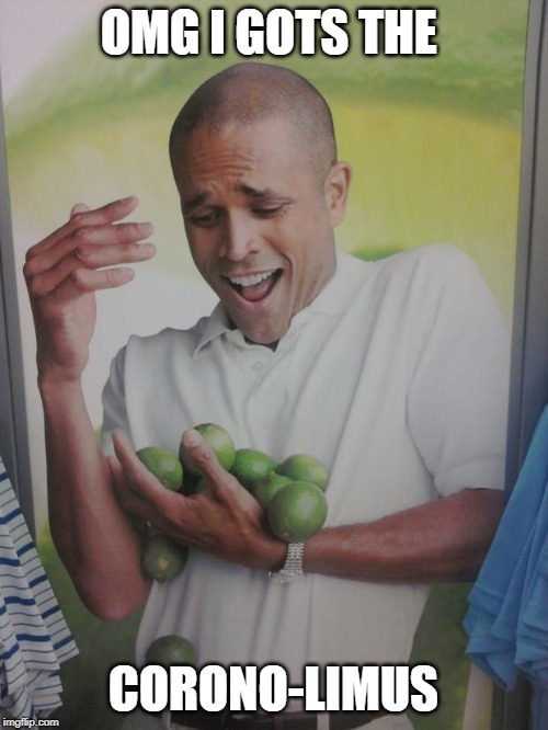Why Can't I Hold All These Limes Meme | OMG I GOTS THE CORONO-LIMUS | image tagged in memes,why can't i hold all these limes | made w/ Imgflip meme maker