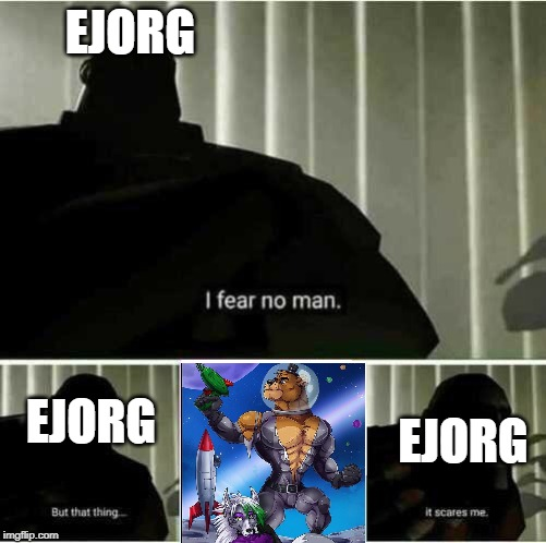 I fear no man |  EJORG; EJORG; EJORG | image tagged in i fear no man | made w/ Imgflip meme maker