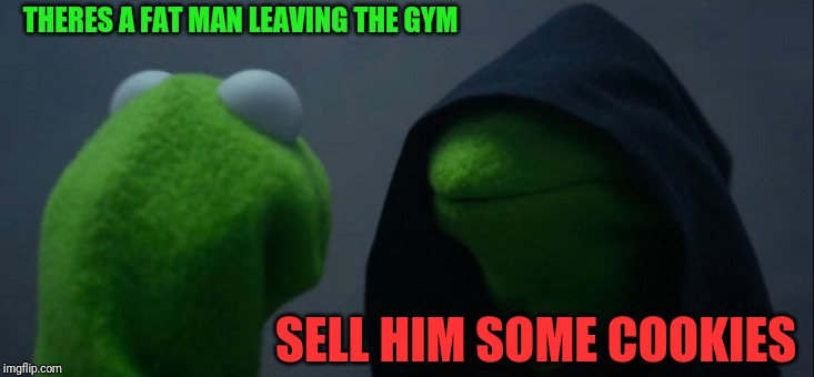 Evil Kermit |  THERES A FAT MAN LEAVING THE GYM; SELL HIM SOME COOKIES | image tagged in memes,evil kermit | made w/ Imgflip meme maker
