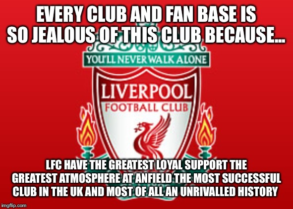 Liverpool |  EVERY CLUB AND FAN BASE IS SO JEALOUS OF THIS CLUB BECAUSE... LFC HAVE THE GREATEST LOYAL SUPPORT THE GREATEST ATMOSPHERE AT ANFIELD THE MOST SUCCESSFUL CLUB IN THE UK AND MOST OF ALL AN UNRIVALLED HISTORY | image tagged in liverpool fc,premier league,manchester united,arsenal,chelsea,champions league | made w/ Imgflip meme maker