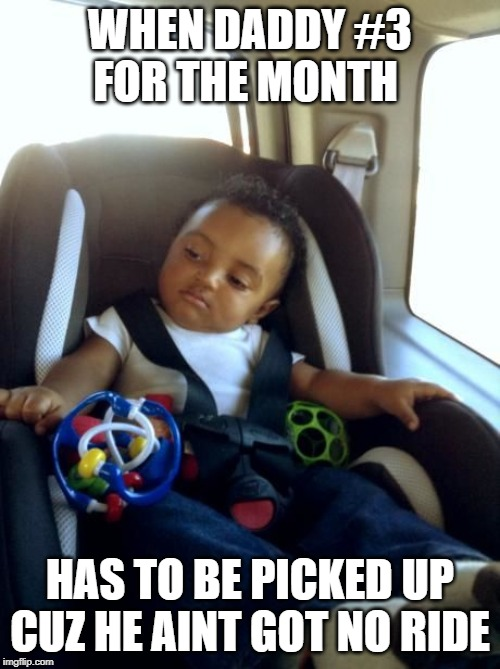 Gangster Baby |  WHEN DADDY #3 FOR THE MONTH; HAS TO BE PICKED UP CUZ HE AINT GOT NO RIDE | image tagged in memes,gangster baby | made w/ Imgflip meme maker