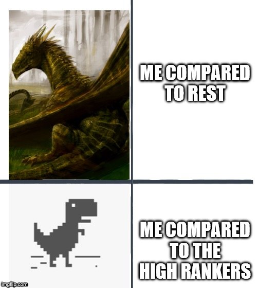 Comparison | ME COMPARED TO REST ME COMPARED TO THE HIGH RANKERS | image tagged in comparison | made w/ Imgflip meme maker