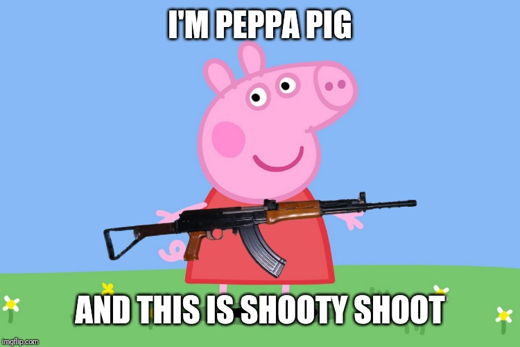 I'M PEPPA PIG AND THIS IS SHOOTY SHOOT | made w/ Imgflip meme maker