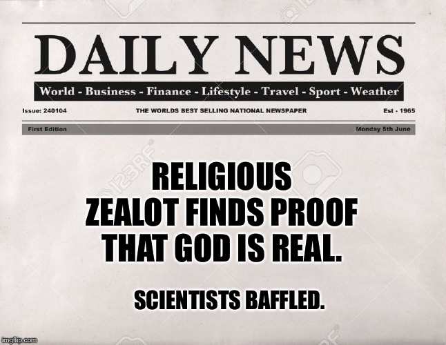 newspaper |  RELIGIOUS ZEALOT FINDS PROOF THAT GOD IS REAL. SCIENTISTS BAFFLED. | image tagged in newspaper | made w/ Imgflip meme maker
