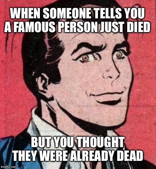 They're Just Like Us |  WHEN SOMEONE TELLS YOU A FAMOUS PERSON JUST DIED; BUT YOU THOUGHT THEY WERE ALREADY DEAD | image tagged in death,famous,celebrity,died | made w/ Imgflip meme maker