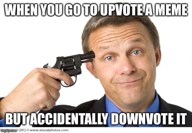 Gun to head |  WHEN YOU GO TO UPVOTE A MEME; BUT ACCIDENTALLY DOWNVOTE IT | image tagged in gun to head,upvotes,downvotes,mistake,accident | made w/ Imgflip meme maker