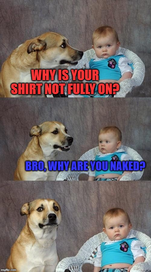 Dad Joke Dog | WHY IS YOUR SHIRT NOT FULLY ON? BRO, WHY ARE YOU NAKED? | image tagged in memes,dad joke dog | made w/ Imgflip meme maker