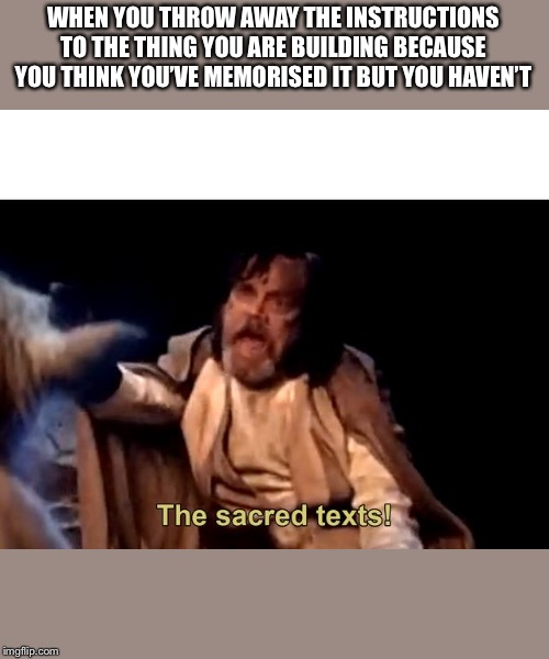 The sacred texts! |  WHEN YOU THROW AWAY THE INSTRUCTIONS TO THE THING YOU ARE BUILDING BECAUSE YOU THINK YOU'VE MEMORISED IT BUT YOU HAVEN'T | image tagged in the sacred texts | made w/ Imgflip meme maker