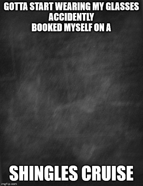 black blank |  GOTTA START WEARING MY GLASSES ACCIDENTLY BOOKED MYSELF ON A; SHINGLES CRUISE | image tagged in black blank | made w/ Imgflip meme maker