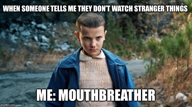 eleven |  WHEN SOMEONE TELLS ME THEY DON'T WATCH STRANGER THINGS; ME: MOUTHBREATHER | image tagged in eleven stranger things,stranger things,eleven | made w/ Imgflip meme maker