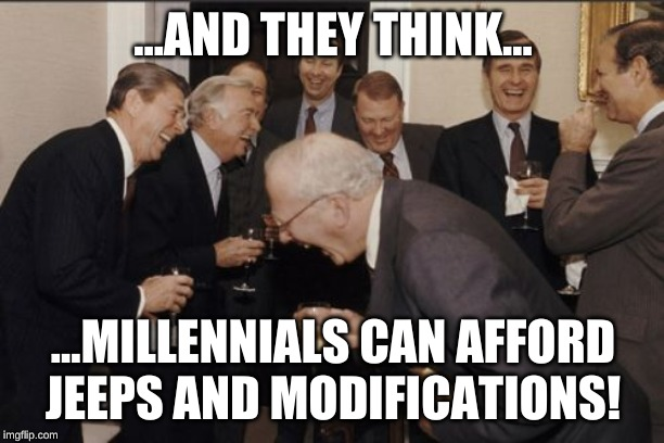 Laughing Men In Suits Meme | ...AND THEY THINK... ...MILLENNIALS CAN AFFORD JEEPS AND MODIFICATIONS! | image tagged in memes,laughing men in suits | made w/ Imgflip meme maker