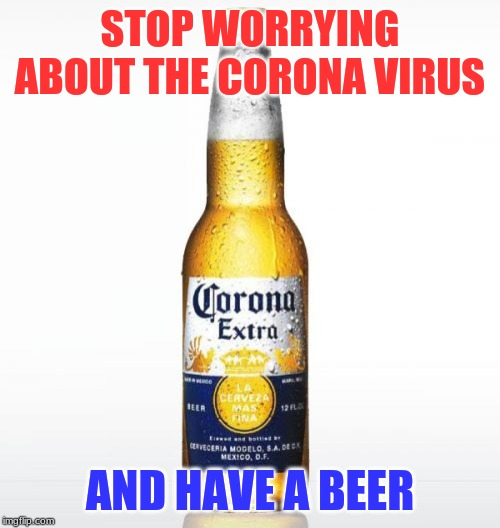 Corona |  STOP WORRYING ABOUT THE CORONA VIRUS; AND HAVE A BEER | image tagged in memes,corona | made w/ Imgflip meme maker