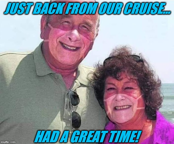 I Hope This Goes Viral ! |  JUST BACK FROM OUR CRUISE... HAD A GREAT TIME! | image tagged in cruise,passengers,mask,tan,coronavirus | made w/ Imgflip meme maker