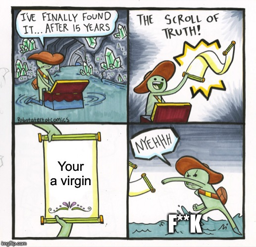The Scroll Of Truth |  Your a virgin; F**K | image tagged in memes,the scroll of truth | made w/ Imgflip meme maker