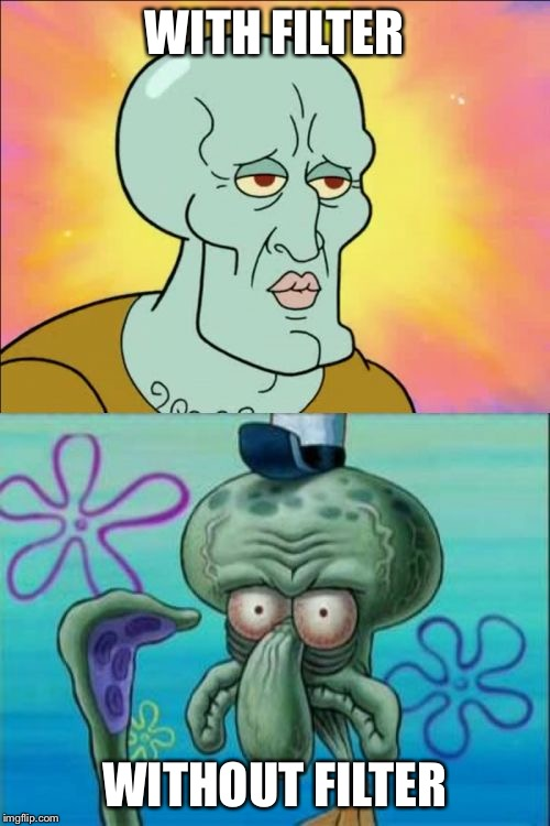 Squidward |  WITH FILTER; WITHOUT FILTER | image tagged in memes,squidward | made w/ Imgflip meme maker