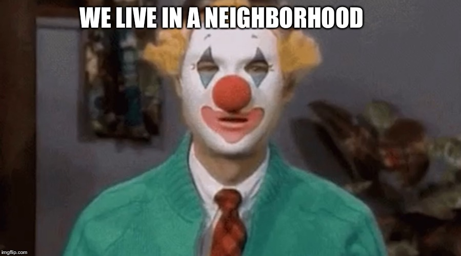 Society |  WE LIVE IN A NEIGHBORHOOD | image tagged in neighborhood,wrong neighborhood,the joker,joker,mr rogers | made w/ Imgflip meme maker