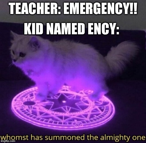 Whomst has summoned the almighty one |  KID NAMED ENCY:; TEACHER: EMERGENCY!! | image tagged in whomst has summoned the almighty one | made w/ Imgflip meme maker