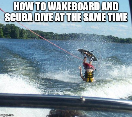 Nailed It |  HOW TO WAKEBOARD AND SCUBA DIVE AT THE SAME TIME | image tagged in memes,nailed it | made w/ Imgflip meme maker