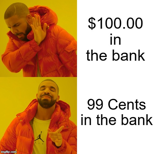 Drake Hotline Bling |  $100.00 in the bank; 99 Cents in the bank | image tagged in memes,drake hotline bling,bank account | made w/ Imgflip meme maker