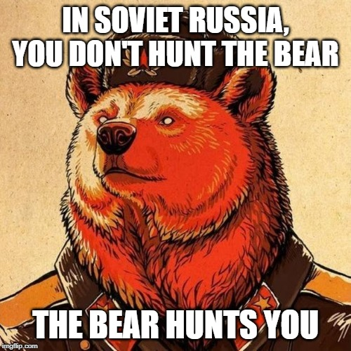 soviet bear | IN SOVIET RUSSIA, YOU DON'T HUNT THE BEAR THE BEAR HUNTS YOU | image tagged in soviet bear | made w/ Imgflip meme maker