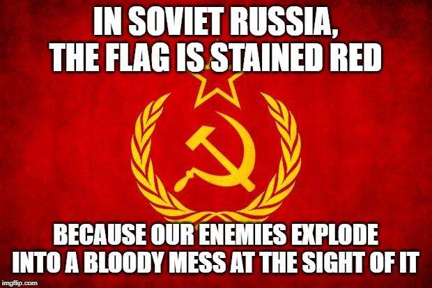 In Soviet Russia | IN SOVIET RUSSIA, THE FLAG IS STAINED RED BECAUSE OUR ENEMIES EXPLODE INTO A BLOODY MESS AT THE SIGHT OF IT | image tagged in in soviet russia | made w/ Imgflip meme maker