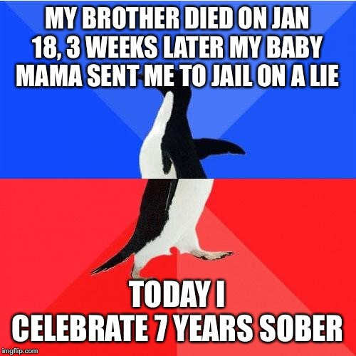 Socially Awkward Awesome Penguin |  MY BROTHER DIED ON JAN 18, 3 WEEKS LATER MY BABY MAMA SENT ME TO JAIL ON A LIE; TODAY I CELEBRATE 7 YEARS SOBER | image tagged in memes,socially awkward awesome penguin | made w/ Imgflip meme maker