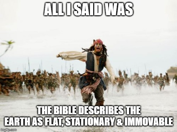 Jack Sparrow Being Chased |  ALL I SAID WAS; THE BIBLE DESCRIBES THE EARTH AS FLAT, STATIONARY & IMMOVABLE | image tagged in memes,jack sparrow being chased,flat earth,jesus,bible,holy bible | made w/ Imgflip meme maker