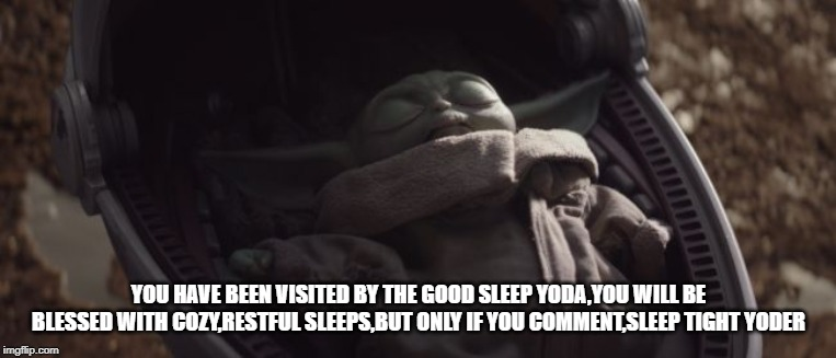 Baby Yoda Sleeping |  YOU HAVE BEEN VISITED BY THE GOOD SLEEP YODA,YOU WILL BE BLESSED WITH COZY,RESTFUL SLEEPS,BUT ONLY IF YOU COMMENT,SLEEP TIGHT YODER | image tagged in baby yoda sleeping | made w/ Imgflip meme maker