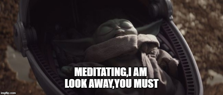 Baby Yoda Sleeping |  MEDITATING,I AM  LOOK AWAY,YOU MUST | image tagged in baby yoda sleeping | made w/ Imgflip meme maker
