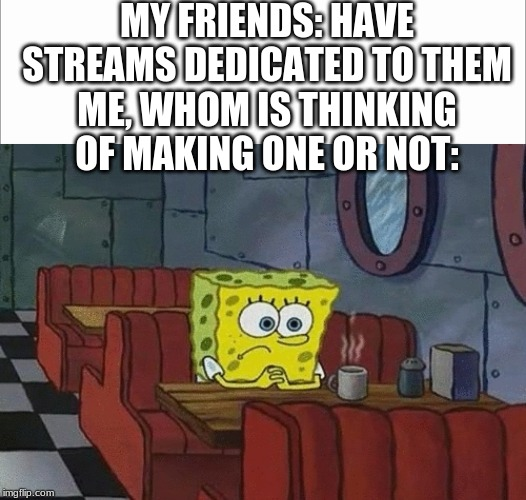 Should I? |  MY FRIENDS: HAVE STREAMS DEDICATED TO THEM ME, WHOM IS THINKING OF MAKING ONE OR NOT: | image tagged in spongebob sitting alone,white screen | made w/ Imgflip meme maker