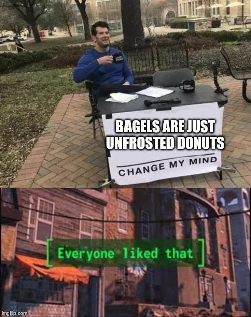 Image tagged in memes,change my mind,everyone liked that ...