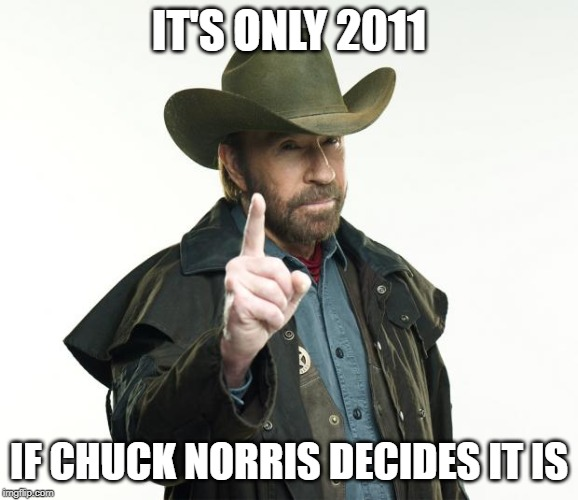 IT'S ONLY 2011 IF CHUCK NORRIS DECIDES IT IS | image tagged in memes,chuck norris finger,chuck norris | made w/ Imgflip meme maker