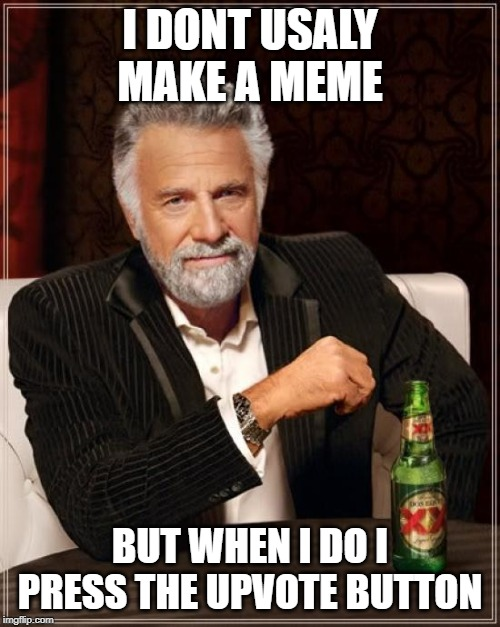 The Most Interesting Man In The World |  I DONT USALY MAKE A MEME; BUT WHEN I DO I PRESS THE UPVOTE BUTTON | image tagged in memes,the most interesting man in the world | made w/ Imgflip meme maker