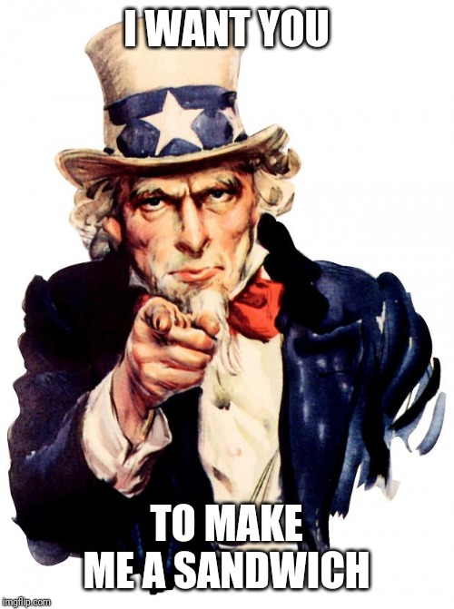 Uncle Sam |  I WANT YOU; TO MAKE ME A SANDWICH | image tagged in memes,uncle sam | made w/ Imgflip meme maker