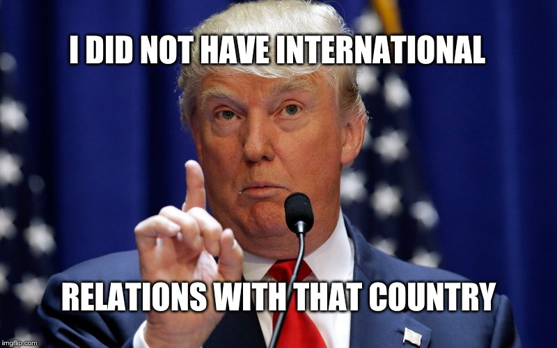Donald Trump |  I DID NOT HAVE INTERNATIONAL; RELATIONS WITH THAT COUNTRY | image tagged in donald trump | made w/ Imgflip meme maker