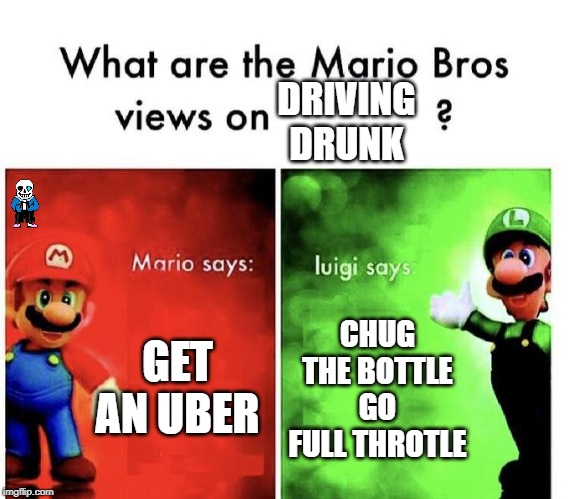 Mario Bros Views | GET AN UBER CHUG THE BOTTLE GO FULL THROTLE DRIVING DRUNK | image tagged in mario bros views | made w/ Imgflip meme maker
