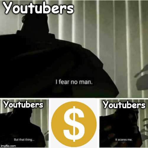 I fear no man |  Youtubers; Youtubers; Youtubers | image tagged in i fear no man | made w/ Imgflip meme maker