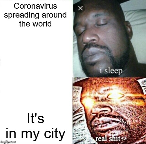 Sleeping Shaq |  Coronavirus spreading around the world; It's in my city | image tagged in memes,sleeping shaq | made w/ Imgflip meme maker