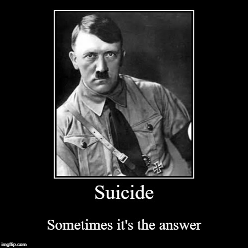 Change my mind | Suicide | Sometimes it's the answer | image tagged in funny,demotivationals,hitler,steven crowder,change my mind | made w/ Imgflip demotivational maker