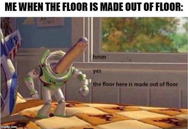 The floor is indeed actually floor |  ME WHEN THE FLOOR IS MADE OUT OF FLOOR: | image tagged in hmm yes the floor here is made out of floor,hello,stop,reading,the,tags | made w/ Imgflip meme maker