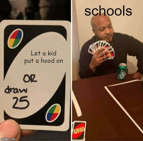 UNO Draw 25 Cards Meme |  schools; Let a kid put a hood on | image tagged in memes,uno draw 25 cards | made w/ Imgflip meme maker