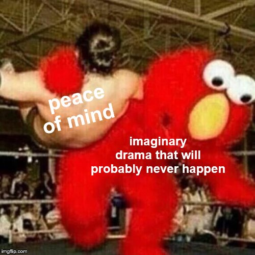 peace of mind imaginary drama that will probably never happen | image tagged in memes,funny,drama,elmo,peace | made w/ Imgflip meme maker